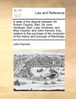 A State of the Dispute Between Sir Robert Clayton, Bart. Sir John Gresham, Bart. Lady Gresham, and Miss Clayton; And John Kenrick, Esq. Relative to th