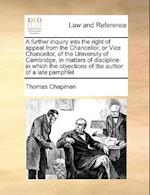 A Further Inquiry Into the Right of Appeal from the Chancellor, or Vice Chancellor, of the University of Cambridge, in Matters of Discipline