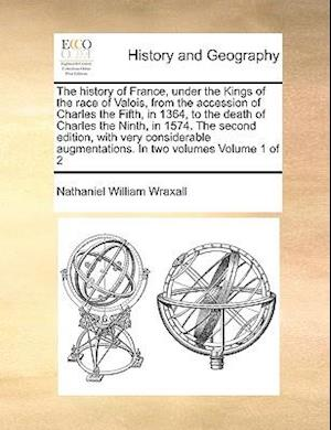 The history of France, under the Kings of the race of Valois, from the accession of Charles the Fifth, in 1364, to the death of Charles the Ninth, in