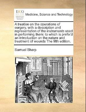 A treatise on the operations of surgery, with a description and representation of the instruments used in performing them: to which is prefix'd an int