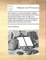 An Answer to a Late Pamphlet, Entitled an Examination of the Scheme of Church Power Laid Down in the Codex Juris Ecclesiastici Anglicani, &C. Shewing