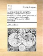 An Answer to a Late Pamphlet, Entitled an Examination of the Scheme of Church Power Laid Down in the Codex Juris Ecclesiastici Anglicani the Second Ed