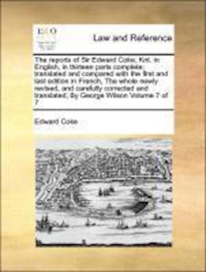 The reports of Sir Edward Coke, Knt. in English, in thirteen parts complete; translated and compared with the first and last edition in French, The wh