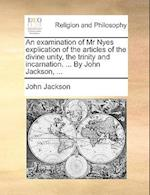 An Examination of MR Nyes Explication of the Articles of the Divine Unity, the Trinity and Incarnation. ... by John Jackson, ...