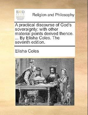 A practical discourse of God's soveraignty: with other material points derived thence. ... By Elisha Coles. The seventh edition.