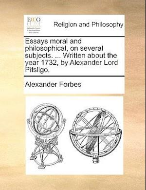 Essays moral and philosophical, on several subjects. ... Written about the year 1732, by Alexander Lord Pitsligo.