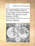 An Exhortation Sent to the Clergy of the Diocese of Ely. by Symon Lord Bishop of Ely. ... af Simon Patrick