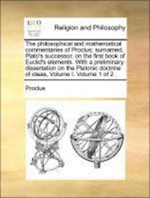 The philosophical and mathematical commentaries of Proclus; surnamed, Plato's successor, on the first book of Euclid's elements. With a preliminary di