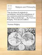 The Doctrine of Original Sin Considered, Being the Substance of Two Sermons Preached at Pinners Hall. with a PostScript, ... by Thomas Ridgley. the Se