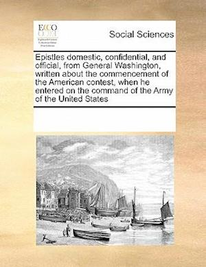 Epistles domestic, confidential, and official, from General Washington, written about the commencement of the American contest, when he entered on the