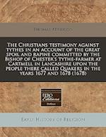 The Christians Testimony Against Tythes in an Account of the Great Spoil and Rapine Committed by the Bishop of Chester's Tythe-Farmer at Cartmell in L af Thomas Atkinson