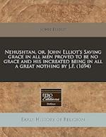 Nehushtan, Or, John Elliot's Saving Grace in All Men Proved to Be No Grace and His Increated Being in All a Great Nothing by J.F. (1694) af John Elliot