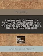 A Sermon Preach'd Before Her Majesty the Queen Dowager in Her Chappel at Somerset-House, Upon the Fifth Sunday After Easter, May 9, 1686 / By William
