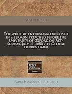 The Spirit of Enthusiasm Exorcised in a Sermon Preached Before the University of Oxford on ACT-Sunday, July 11, 1680 / By George Hickes. (1683) af George Hickes