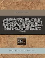 A Discourse Upon the Nature of Eternitie, and the Condition of a Separated Soule, According to the Grounds of Reason, and Principles of Christian Reli af William Brent