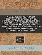 A Vindication, Or, Further Confirmation of Some Other Scriptures, Produced to Prove the Divinity of Jesus Christ, Wrested and Abused by Mr. John Knowl af Samuel Eaton