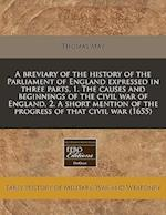A Breviary of the History of the Parliament of England Expressed in Three Parts, 1. the Causes and Beginnings of the Civil War of England, 2. a Short