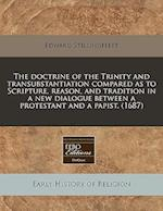 The Doctrine of the Trinity and Transubstantiation Compared as to Scripture, Reason, and Tradition in a New Dialogue Between a Protestant and a Papist
