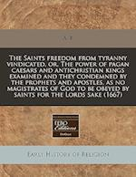 The Saints Freedom from Tyranny Vindicated, Or, the Power of Pagan Caesars and Antichristian Kings Examined and They Condemned by the Prophets and Apo af A. B.