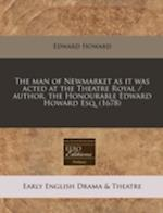 The Man of Newmarket as It Was Acted at the Theatre Royal / Author, the Honourable Edward Howard Esq. (1678) af Edward Howard