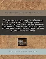 The Principal Acts of the General Assembly, of the Church of Scotland, Conveened at Edinburgh, December 17th, 1695 Collected and Extracted from the Re af Church of Scotland General Assembly