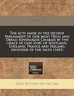 The Acts Made in the Second Parliament of Our Most High and Dread Soveraigne Charles by the Grace of God King of Scotland, England, France and Ireland