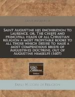 Saint Augustine His Enchiridion to Laurence, Or, the Chiefe and Principall Heads of All Christian Religion a Most Profitable Booke to All Those Which