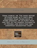 Verba Dierum, Or, the Dayes Report of Gods Glory as It Hath Been Deliuered Some Yeares Since, at Foure Sermons, or Lectures Vpon One Text, in the Famo af Edward Evans