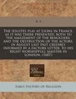 The Iesuites Play at Lyons in France, as It Was There Presented, Both to the Amazement of the Beholders, and the Destruction of the Actors, in August af R. S.