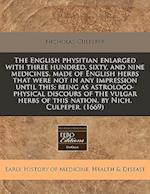 The English Physitian Enlarged with Three Hundred, Sixty, and Nine Medicines, Made of English Herbs That Were Not in Any Impression Until This
