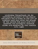 Londinum Triumphans, Or, an Historical Account of the Grand Influence the Actions of the City of London Have Had Upon the Affairs of the Nation for Ma af William Gough