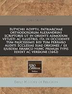 Eutychii Agyptii, Patriarchae Orthodoxorum Alexandrini Scriptoris UT in Oriente Admodum Vetusti AC Illustris, Ita in Occidente Tum Paucissimis Bisi Tu af John Selden