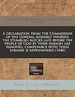 A Declaration from the Commission of the General Assembly Wherein the Stumblng Blocks Laid Before the People of God by Their Enemies Are Removed, Comp
