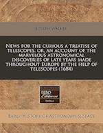 News for the Curious a Treatise of Telescopes, Or, an Account of the Marvelous Astronomical Discoveries of Late Years Made Throughout Europe by the He af Joseph Walker