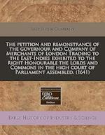 The Petition and Remonstrance of the Governour and Company of Merchants of London Trading to the East-Indies Exhibited to the Right Honourable the Lor