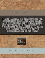 Havel Havalim, Or, Persecution for Conscience Sake Most Vain, Cruel, and Destructive to the Promoters and Abettors of It, Demonstrated in a Discourse