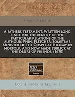 A Fathers Testament. Written Long Since for the Benefit of the Particular Relations of the Authour, Phin. Fletcher; Sometime Minister of the Gospel at af Phineas Fletcher