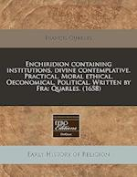 Enchiridion Containing Institutions, Divine Contemplative. Practical. Moral Ethical. Oeconomical. Political. Written by Fra