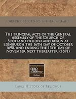 The Principal Acts of the General Assembly of the Church of Scotland Holden and Begun at Edinburgh the 16th Day of October 1690. and Ending the 13th D