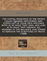 The Capital Principles of the People Called Quakers Discovered and Stated Out of Their Own Writings Both as to What They Own, and Also as to What They af William Burnet