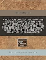 A Practical Commentary, Upon the Two First Chapters of the First Epistle General of St. Peter. by the Most Reverend Dr. Robert Leighton, Some-Time Arc