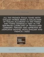 All the French Psalm Tunes with English Words Being a Collection of Psalms Accorded to the Verses and Tunes Generally Vsed in the Reformed Churches of af John Standish
