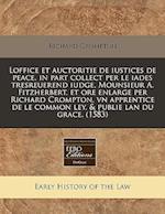 Loffice Et Auctoritie de Iustices de Peace, in Part Collect Per Le Iades Tresreuerend Iudge, Mounsieur A. Fitzherbert. Et Ore Enlarge Per Richard Crom