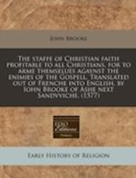 The Staffe of Christian Faith Profitable to All Christians, for to Arme Themselues Agaynst the Enimies of the Gospell. Translated Out of Frenche Into af John Brooke