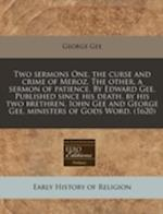 Two Sermons One, the Curse and Crime of Meroz. the Other, a Sermon of Patience. by Edward Gee. Published Since His Death, by His Two Brethren, Iohn Ge af George Gee