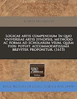 Logicae Artis Compendium in Quo Vniversiae Artis Synopsis, Methodo AC Forma Ad Scholarum Vsum, Qu M Fieri Potuit, Accommodatissim Breviter Proponitur.