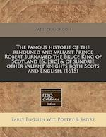 The Famous Historie of the Renouned and Valiant Prince Robert Surnamed the Bruce King of Scotland E&. [Sic] & of Sundrie Other Valiant Knights Both Sc