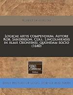 Logicae Artis Compendium. Autore Rob. Sanderson, Coll. Lincolniensis in Alm Oxoniensi, Quondam Socio (1640)
