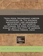 Troia-Noua Triumphans London Triumphing, Or, the Solemne, Magnificent, and Memorable Receiuing of That Worthy Gentleman, Sir Iohn Svvinerton Knight, I