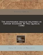 The Shepheards Oracles Delivered in Certain Eglogues. by Fra